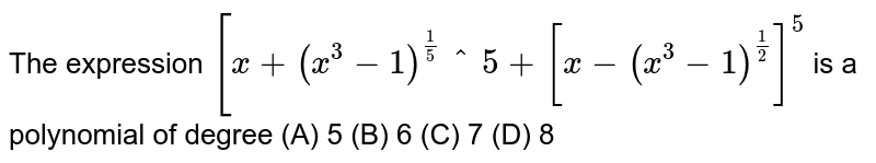 The expression `[x+(x^3-1)^(1/5]^5+[x-(x^3-1)^(1/2)]^5` is a polynomial of degree (A) 5 (B) 6 (C) 7 (D) 8