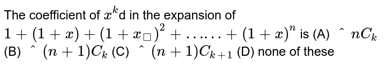 The coefficient of `x^k`d in the expansion of `1+(1+x)+(1+x_)^2+……+(1+x)^n` is (A) `^nC_k` (B) `^(n+1)C_k` (C) `^(n+1)C_(k+1)` (D) none of these
