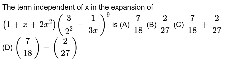 The term independent of x in the expansion of `(1+x+2x^2)(3/2^2- 1/(3x))^9` is (A) `7/18` (B) `2/27` (C) `7/18+2/27` (D) `(7/18)-(2/27)`