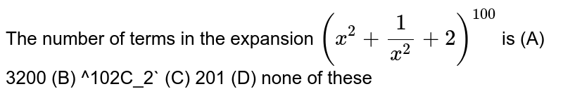 The number of terms in the expansion `(x^2+ 1/x^2+2)^100` is (A) 3200 (B) ^102C_2` (C) 201 (D) none of these