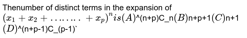 Thenumber of distinct terms in the expansion of `(x_1+x_2+……..+x_p)^n is (A) `^(n+p)C_n` (B) `n+p+1` (C) `n+1` (D) `^(n+p-1)C_(p-1)`
