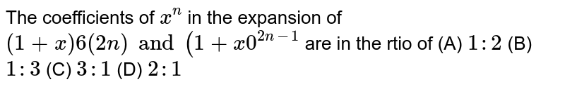 The coefficients of `x^n` in the expansion of `(1+x)6(2n) and (1+x0^(2n-1)` are in the rtio of (A) `1:2` (B) `1:3` (C) `3:1` (D) `2:1`