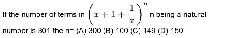 If the number of terms in `(x +1+ 1/x)^n` n being a natural number is 301 the n= (A) 300 (B) 100 (C) 149 (D) 150