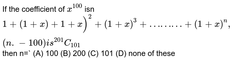If the coefficient of `x^100` isn `1+(1+x)+1+x)^2+(1+x)^3+………+(1+x)^n , (n.-100) is ^201C_101` then n=` (A) 100 (B) 200 (C) 101 (D) none of these