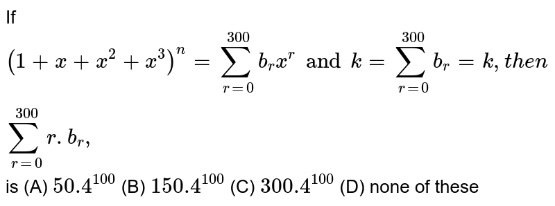 If `(1+x+x^2+x^3)^n=sum_(r=0)^300 b_rx^r and k=sum _(r=0)^300 b_r=k, then sum_(r=0)^300 r. b_r, ` is (A) `50.4^100` (B) `150.4^100` (C) `300.4^100` (D) none of these