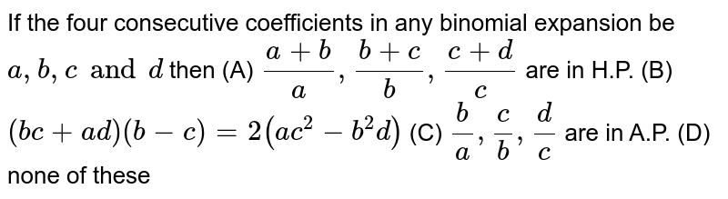 If the four consecutive coefficients in any binomial expansion be `a,b,c and d` then (A) `(a+b)/a,(b+c)/b,(c+d)/c` are in H.P. (B) `(bc+ad)(b-c)=2(ac^2-b^2d)` (C) `b/a,c/b,d/c` are in A.P. (D) none of these