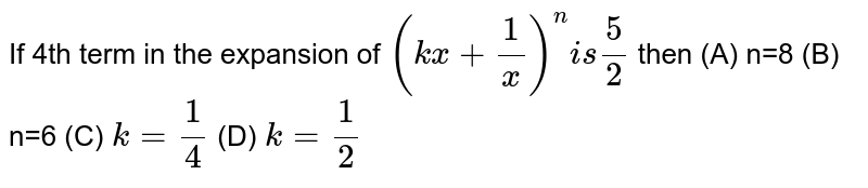 If 4th term in the expansion of `(kx+ 1/x)^n is 5/2` then (A) n=8 (B) n=6 (C) `k=1/4` (D) `k=1/2`