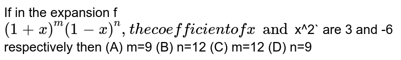 If in the expansion f `(1+x)^m(1-x)^n, the coefficient of x and `x^2` are 3 and -6 respectively then (A) m=9 (B) n=12 (C) m=12 (D) n=9