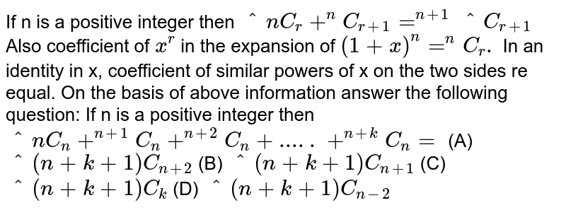If n is a positive integer then `^nC_r+^nC_(r+1)=^(n+1)^C_(r+1)` Also coefficient of `x^r` in the expansion of `(1+x)^n=^nC_r.` In an identity in x, coefficient of similar powers of x on the two sides re equal. On the basis of above information answer the following question: If n is a positive integer then `^nC_n+^(n+1)C_n+^(n+2)C_n+.....+^(n+k)C_n=` (A) `^(n+k+1)C_(n+2)` (B) `^(n+k+1)C_(n+1)` (C) `^(n+k+1)C_k` (D) `^(n+k+1)C_(n-2)`
