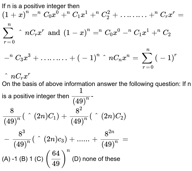 If n is a positive integer then `(1+x)^n=^nC_0 x^0+^nC_1 x^1+^nC_2^2+………+^nC_rx^r= sum _(r=0)^n ^nC_rx^r and (1-x)^n= ^nC_0x^0-^nC_1 x^1 +^nC_2-^nC_3x^3+………+(-1)^n ^nC_nx^n=sum_(r=0)^n (-1)^r ^nC_r x^r` On the basis of above information answer the following question: If n is a positive integer then `1/((49)^n)`- `8/((49)^n)(^(2n)C_1)+8^2/((49)^n)( ^(2n)C_2)- 8^3/((49)^n)(^(2n)c_3)+......+8^(2n)/((49)^n)=` (A) -1 (B) 1 (C) `(64/49)^n` (D) none of these