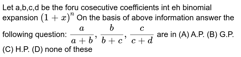 Let a,b,c,d be the foru cosecutive coefficients int eh binomial expansion `(1+x)^n` On the basis of above information answer the following question: `a/(a+b), b/(b+c), c/(c+d)` are in (A) A.P. (B) G.P. (C) H.P. (D) none of these