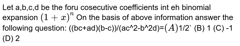 Let a,b,c,d be the foru cosecutive coefficients int eh binomial expansion `(1+x)^n` On the basis of above information answer the following question: ((bc+ad)(b-c))/(ac^2-b^2d)=` (A) `1/2` (B) 1 (C) -1 (D) 2
