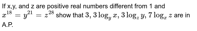 If x,y, and z are positive real numbers different from 1 and `x^18=y^21=z^28` show that `3,3 log_y x, 3log_zy, 7log_xz` are in A.P.