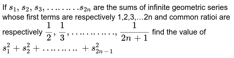 If `s_1,s_2,s_3,………s_(2n)` are the sums of infinite geometric series whose first terms are respectively 1,2,3,…2n and common ratioi are respectively `1/2, 1/3, …………, 1/(2n+1)` find the value of `s_1^2+s_2^2+……….+s_(2n-1)^2`
