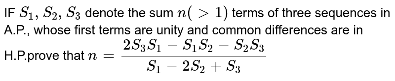 IF `S_1,S_2,S_3` denote the sum `n(gt1)` terms of three sequences in A.P., whose first terms are unity and common differences are in H.P.prove that `n=(2S_3S_1-S_1S_2-S_2S_3)/(S_1-2S_2+S_3)`