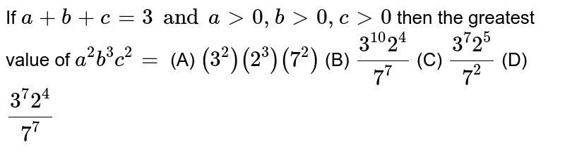 If `a+b+c=3 and agt0, bgt0, cgt0` then the greatest value of `a^2b^3c^2=` (A) `(3^2)(2^3)(7^2)` (B) `(3^10 2^4)/7^7` (C) `(3^7 2^5)/7^2` (D) `(3^7 2^4)/7^7`