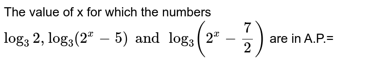 The value of x for which the numbers `log_3 2, log_3(2^x-5) and log_3(2^x- 7/2)` are in A.P.=