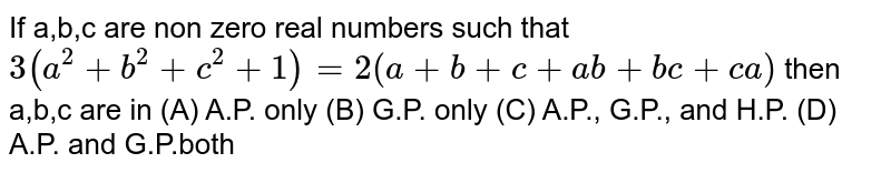 If a,b,c are non zero real numbers such that `3(a^2+b^2+c^2+1)=2(a+b+c+ab+bc+ca)` then a,b,c are in (A) A.P. only (B) G.P. only (C) A.P., G.P., and H.P. (D) A.P. and G.P.both