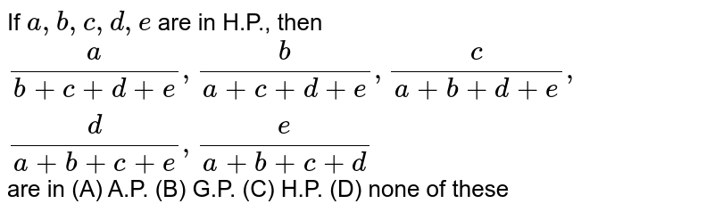 If `a,b,c,d,e ` are in H.P., then `a/(b+c+d+e), b/(a+c+d+e),c/(a+b+d+e), d/(a+b+c+e), e/(a+b+c+d)` are in (A) A.P. (B) G.P. (C) H.P. (D) none of these