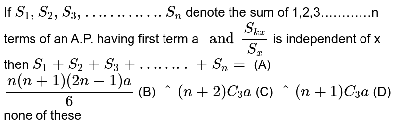 If `S_1,S_2,S_3,………….S_n` denote the sum of 1,2,3…………n terms of an A.P. having first term a `and S_(kx)/S_x` is independent of x then `S_1+S_2+S_3+……..+S_n=` (A) `(n(n+1)(2n+1)a)/6` (B) `^(n+2)C_3a` (C) `^(n+1)C_3a` (D) none of these