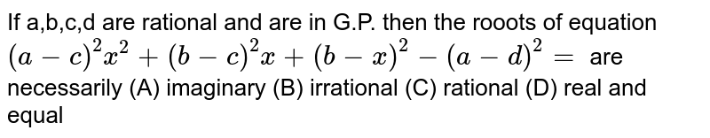 If a,b,c,d are rational and are in G.P. then the rooots of equation `(a-c)^2 x^2+(b-c)^2x+(b-x)^2-(a-d)^2=` are necessarily (A) imaginary (B) irrational (C) rational (D) real and equal