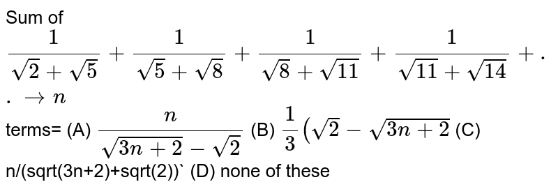 Sum of `1/(sqrt(2)+sqrt(5))+1/(sqrt(5)+sqrt(8))+1/(sqrt(8)+sqrt(11))+1/(sqrt(11)+sqrt(14))+..to n` terms= (A) `n/(sqrt(3n+2)-sqrt(2))` (B) `1/3 (sqrt(2)-sqrt(3n+2)` (C) n/(sqrt(3n+2)+sqrt(2))` (D) none of these