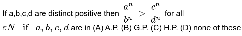 If a,b,c,d are distinct positive then `a^n/b^ngtc^n/d^n` for all `epsilon N if a,b,c,d ` are in (A) A.P. (B) G.P. (C) H.P. (D) none of these