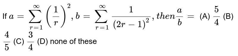 If `a=sum_(r=1)^oo(1/r)^2, b=sum_(r=1)^oo1/((2r-1)^2), then a/b=` (A) `5/4` (B) `4/5` (C) `3/4` (D) none of these