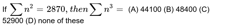 If `sum n^2=2870, then sumn^3=` (A) 44100 (B) 48400 (C) 52900 (D) none of these