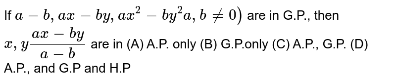 If `a-b,ax-by,ax^2-by^2a,b!=0)` are in G.P., then `x,y (ax-by)/(a-b)` are in (A) A.P. only (B) G.P.only (C) A.P., G.P. (D) A.P., and G.P and H.P
