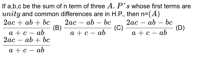 If a,b,c be the sum of n term of three `A.P's` whose first terms are `unity` and common differences are in H.P., then n=` (A)` `(2ac+ab+bc)/(a+c-ab)` (B) `(2ac-ab-bc)/(a+c-ab)` (C) `(2ac-ab-bc)/(a+c-ab)` (D) `(2ac-ab+bc)/(a+c-ab)`