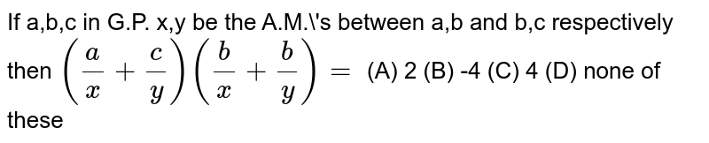 If a,b,c in G.P. x,y be the A.M.'s between a,b and b,c respectively then `(a/x+c/y)(b/x+b/y)=` (A) 2 (B) -4 (C) 4 (D) none of these