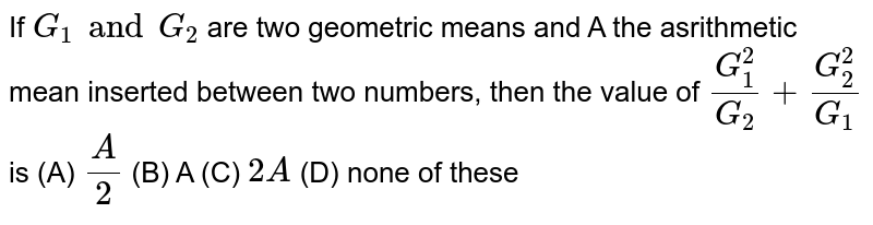 If `G_1 and G_2` are two geometric means and A the asrithmetic mean inserted between two numbers, then the value of `G_1^2/G_2+G_2^2/G_1` is (A) `A/2` (B) A (C) `2A` (D) none of these