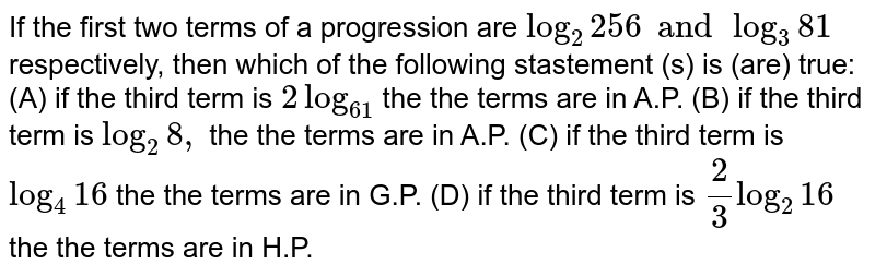 If the first two terms of a progression are `log_2 256 and log_3 81` respectively, then which of the following stastement (s) is (are) true: (A) if the third term is `2log_61` the the terms are in A.P. (B) if the third term is `log_2 8,` the the terms are in A.P. (C) if the third term is `log_4 16` the the terms are in G.P. (D) if the third term is `2/3 log_2 16` the the terms are in H.P.