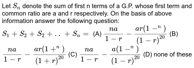 Let `S_n` denote the sum of first n terms of a G.P. whose first term and common ratio are a and r respectively. On the basis of above information answer the following question: `S_1+S_2+S_2+..+S_n=` (A) `(na)/(1-r)-(ar(1-^n))/((1-r)^20` (B) `(na)/(1-r)-(ar(1+^n))/((1+r)^20` (C) `(na)/(1-r)-(a(1-^n))/((1-r)^20` (D) none of these