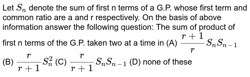 Let `S_n` denote the sum of first n terms of a G.P. whose first term and common ratio are a and r respectively. On the basis of above information answer the following question: The sum of product of first n terms of the G.P. taken two at a time in (A) `(r+1)/r S_nS_(n-1)` (B) `r/(r+1)S_n^2` (C) `r/(r+1)S_nS_(n-1)` (D) none of these