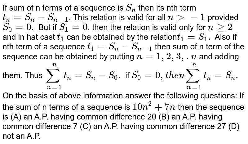 If sum of n terms of a sequence is `S_n` then its nth term `t_n=S_n-S_(n-1)`. This relation is valid for all `ngt-1` provided `S_0= 0.` But if `S_1=0`, then the relation is valid only for `nge2` and in hat cast `t_1` can be obtained by the relation`t_1=S_1.` Also if nth term of a sequence `t_1=S_n-S_(n-1)` then sum of n term of the sequence can be obtained by putting `n=1,2,3,.n` and adding them. Thus `sum_(n=1)^n t_n=S_n-S_0.` if `S_0=0, then sum_(n=1)^n t_n=S_n.` On the basis of above information answer the following questions: If the sum of n terms of a sequence is `10n^2+7n` then the sequence is (A) an A.P. having common difference 20 (B) an A.P. having common difference 7 (C) an A.P. having common difference 27 (D) not an A.P.