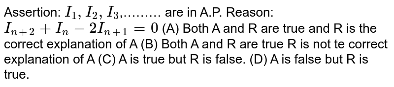 Assertion: `I_1,I_2,I_3`,……… are in A.P. Reason: `I_(n+2)+I_n-2I_(n+1)=0` (A) Both A and R are true and R is the correct explanation of A (B) Both A and R are true R is not te correct explanation of A (C) A is true but R is false. (D) A is false but R is true.