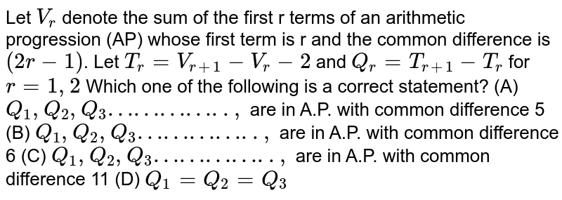 Let `V_r` denote the sum of the first r terms of an arithmetic progression (AP) whose first term is r and the common difference is `(2r-1)`. Let `T_r=V_(r+1)-V_r-2` and `Q_r =T_(r+1)-T_r` for `r=1,2` Which one of the following is a correct statement? (A) `Q_1, Q_2, Q_3…………..,` are in A.P. with common difference 5 (B) `Q_1, Q_2, Q_3…………..,` are in A.P. with common difference 6 (C) `Q_1, Q_2, Q_3…………..,` are in A.P. with common difference 11 (D) `Q_1=Q_2=Q_3`
