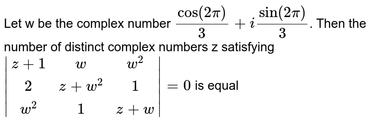 Let w be the complex number `cos(2pi)/3 + isin(2pi)/3`. Then the number of distinct complex numbers z satisfying `|(z+1, w, w^2),(2, z+w^2, 1),(w^2, 1, z+w)|=0` is equal