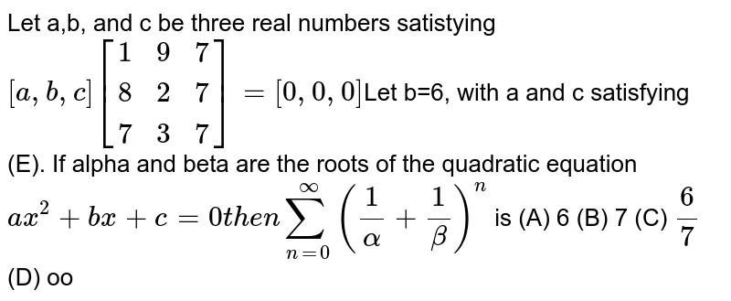 Let a,b, and c be three real numbers satistying `[a,b,c][(1,9,7),(8,2,7),(7,3,7)]=[0,0,0]`Let b=6, with a and c satisfying (E). If alpha and beta are the roots of the quadratic equation `ax^2+bx+c=0 then sum_(n=0)^oo (1/alpha+1/beta)^n` is (A) 6 (B) 7 (C) `6/7` (D) oo