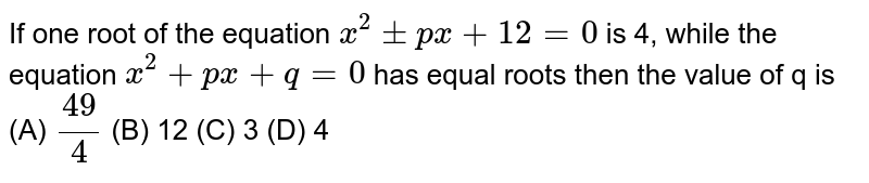 If one root of the equation `x^2+-px+12=0` is 4, while the equation `x^2+px+q=0` has equal roots then the value of q is (A) `49/4` (B) 12 (C) 3 (D) 4