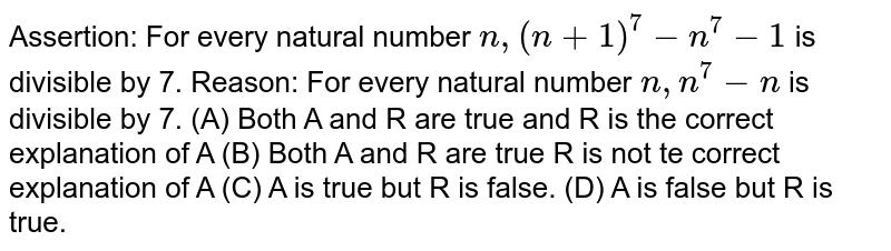 Assertion: For every natural number `n,(n+1)^7-n^7-1` is divisible by 7. Reason: For every natural number `n,n^7-n` is divisible by 7. (A) Both A and R are true and R is the correct explanation of A (B) Both A and R are true R is not te correct explanation of A (C) A is true but R is false. (D) A is false but R is true.