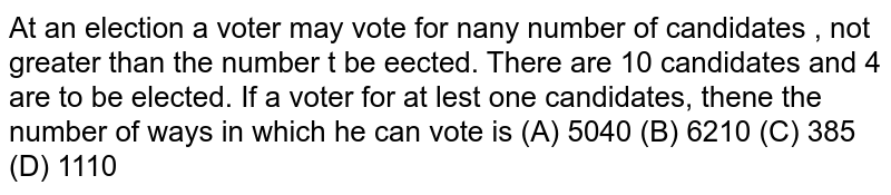 At an election a voter may vote for nany number of candidates , not greater than the number t be eected. There are 10 candidates and 4 are to be elected. If a voter for at lest one candidates, thene the number of ways in which he can vote is (A) 5040 (B) 6210 (C) 385 (D) 1110