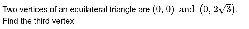 Two vertices of an equilateral triangle are `(0, 0) and (0,2 sqrt(3))`. Find the third vertex