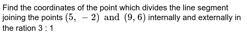 Find the coordinates of the point which divides the line segment joining the points `(5, -2) and (9, 6)` internally and externally in the ration 3 : 1