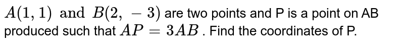 `A(1, 1) and B(2, -3)` are two points and P is a point on AB produced such that `AP=3AB` . Find the coordinates of P.