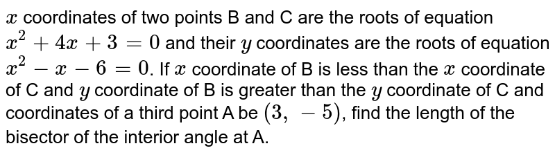 `x` coordinates of two points B and C are the roots of equation `x^2 +4x+3=0` and their `y` coordinates are the roots of equation `x^2 -x-6=0`. If `x` coordinate of B is less than the `x` coordinate of C and `y` coordinate of B is greater than the `y` coordinate of C and coordinates of a third point A be `(3, -5)`, find the length of the bisector of the interior angle at A.