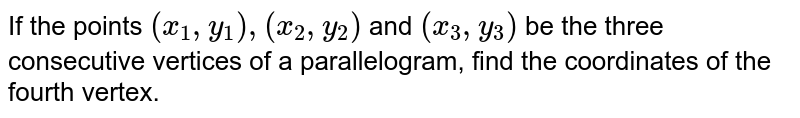 If the points `(x_1 , y_1), (x_2, y_2)` and `(x_3, y_3)` be the three consecutive vertices of a parallelogram, find the coordinates of the fourth vertex.