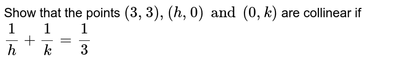Show that the points `(3, 3), (h, 0) and (0,k)` are collinear if `1/h + 1/k = 1/3`